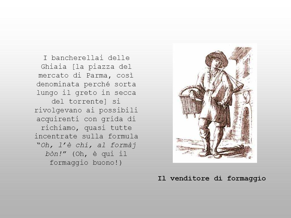 I bancherellai delle Ghiaia [la piazza del mercato di Parma, così denominata perché sorta lungo il greto in secca del torrente] si rivolgevano ai possibili acquirenti con grida di richiamo, quasi tutte incentrate sulla formula Oh, l'è chi, al formàj bòn! (Oh, è qui il formaggio buono!)